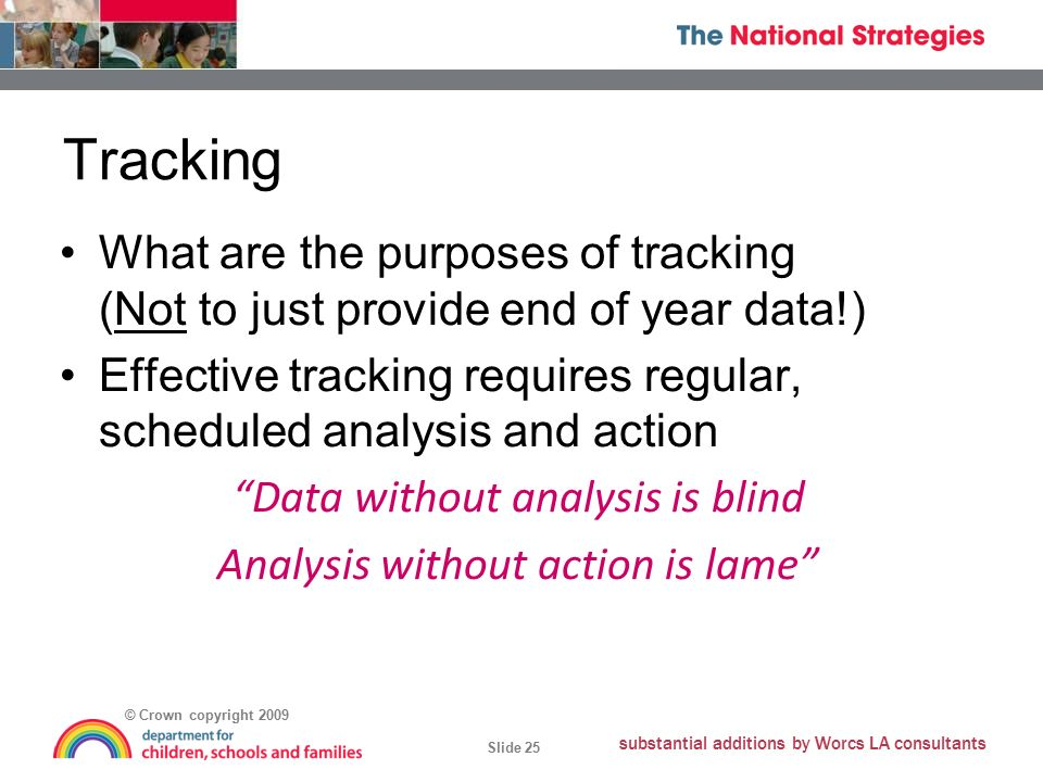 © Crown copyright 2009 Slide 25 substantial additions by Worcs LA consultants Tracking What are the purposes of tracking (Not to just provide end of year data!) Effective tracking requires regular, scheduled analysis and action Data without analysis is blind Analysis without action is lame