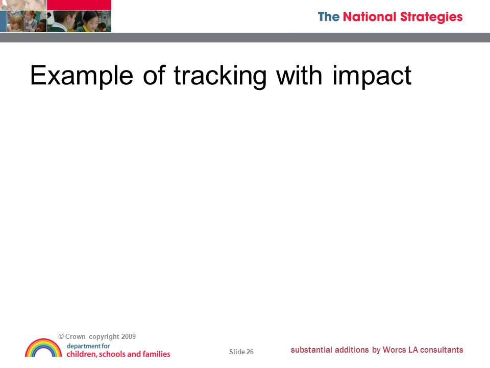 © Crown copyright 2009 Slide 26 substantial additions by Worcs LA consultants Example of tracking with impact
