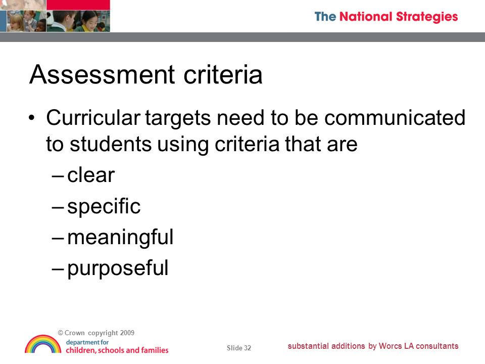© Crown copyright 2009 Slide 32 substantial additions by Worcs LA consultants Assessment criteria Curricular targets need to be communicated to students using criteria that are –clear –specific –meaningful –purposeful