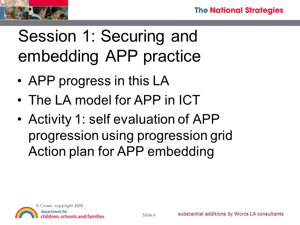 © Crown copyright 2009 Slide 4 substantial additions by Worcs LA consultants Session 1: Securing and embedding APP practice APP progress in this LA The LA model for APP in ICT Activity 1: self evaluation of APP progression using progression grid Action plan for APP embedding