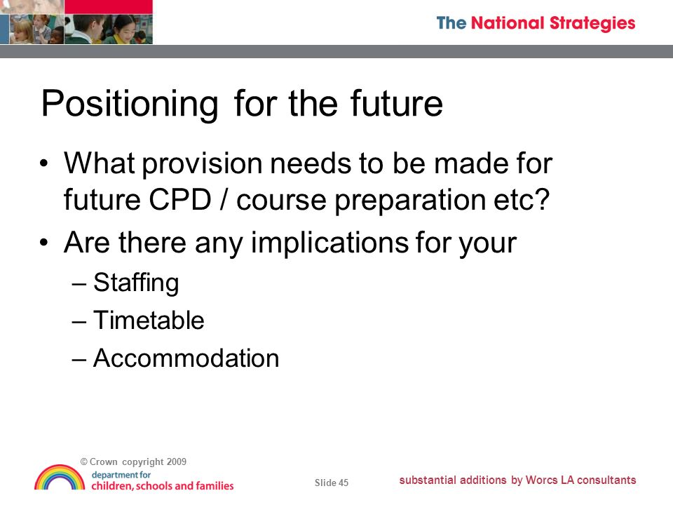 © Crown copyright 2009 Slide 45 substantial additions by Worcs LA consultants Positioning for the future What provision needs to be made for future CPD / course preparation etc.