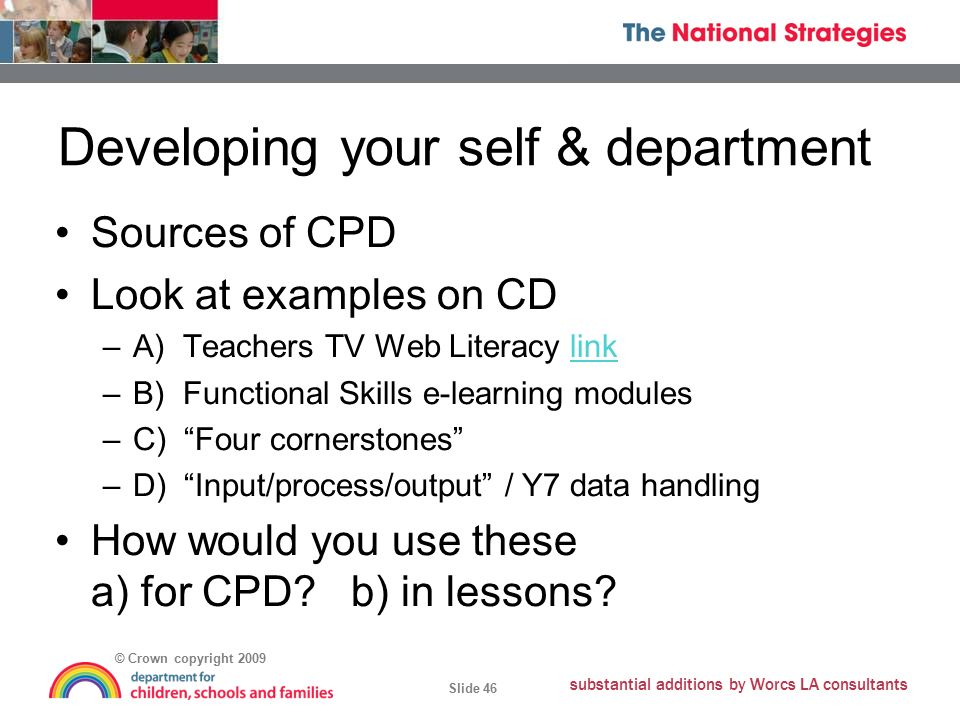© Crown copyright 2009 Slide 46 substantial additions by Worcs LA consultants Developing your self & department Sources of CPD Look at examples on CD –A) Teachers TV Web Literacy linklink –B) Functional Skills e-learning modules –C) Four cornerstones –D) Input/process/output / Y7 data handling How would you use these a) for CPD.