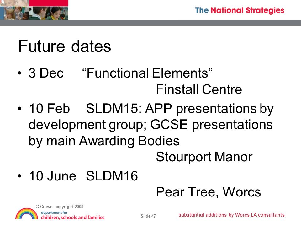 © Crown copyright 2009 Slide 47 substantial additions by Worcs LA consultants Future dates 3 Dec Functional Elements Finstall Centre 10 Feb SLDM15: APP presentations by development group; GCSE presentations by main Awarding Bodies Stourport Manor 10 June SLDM16 Pear Tree, Worcs