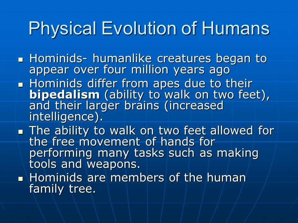 Physical Evolution of Humans Hominids- humanlike creatures began to appear over four million years ago Hominids- humanlike creatures began to appear over four million years ago Hominids differ from apes due to their bipedalism (ability to walk on two feet), and their larger brains (increased intelligence).