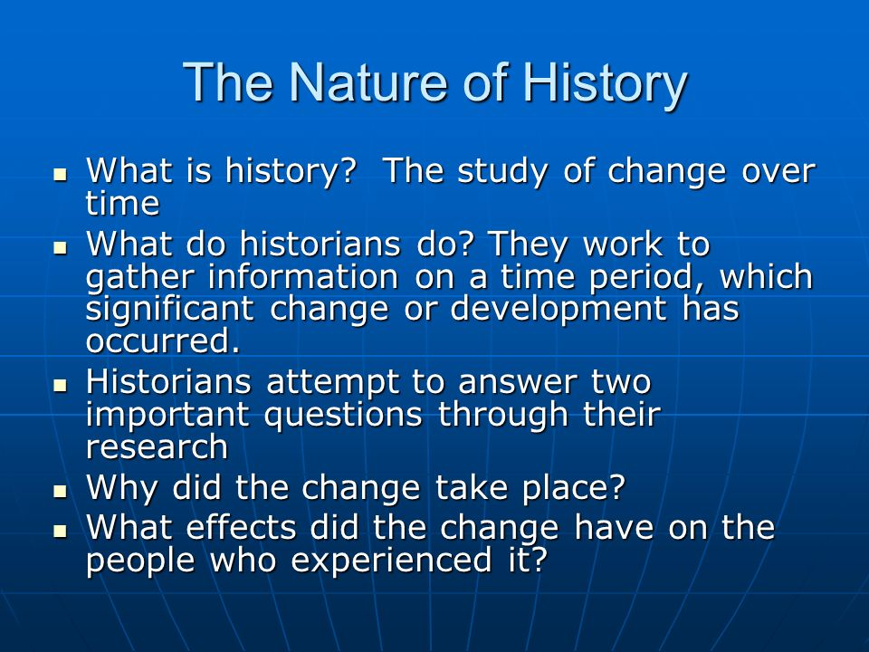 The Nature of History What is history. The study of change over time What is history.