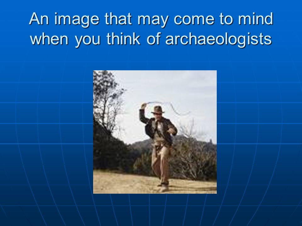 An image that may come to mind when you think of archaeologists
