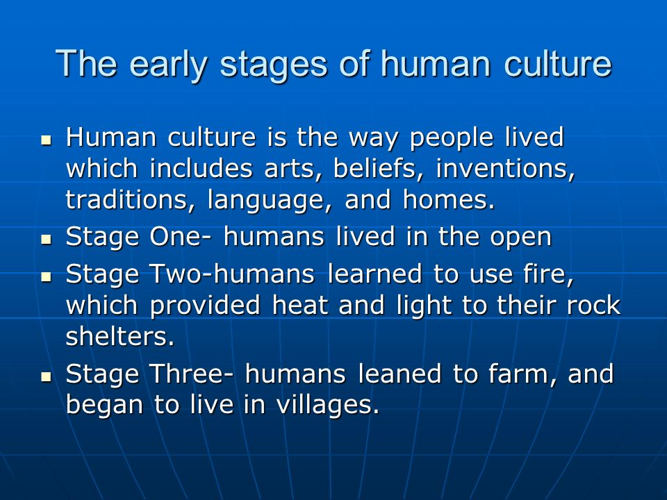 The early stages of human culture Human culture is the way people lived which includes arts, beliefs, inventions, traditions, language, and homes.