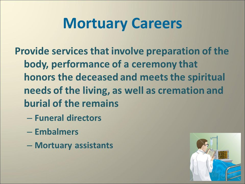 Mortuary Careers Provide services that involve preparation of the body, performance of a ceremony that honors the deceased and meets the spiritual needs of the living, as well as cremation and burial of the remains – Funeral directors – Embalmers – Mortuary assistants