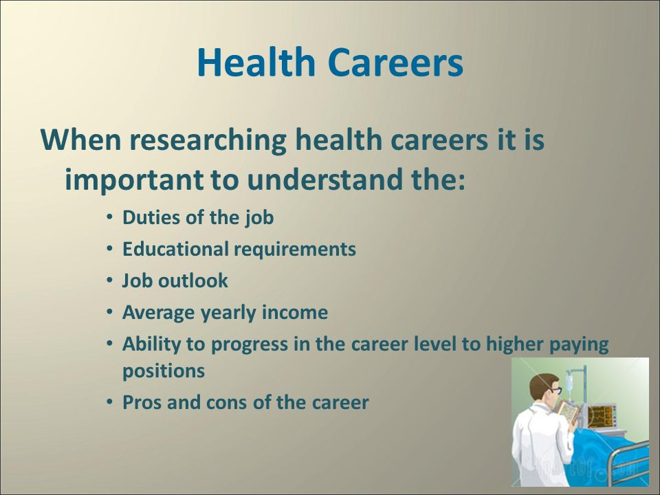 Health Careers When researching health careers it is important to understand the: Duties of the job Educational requirements Job outlook Average yearly income Ability to progress in the career level to higher paying positions Pros and cons of the career