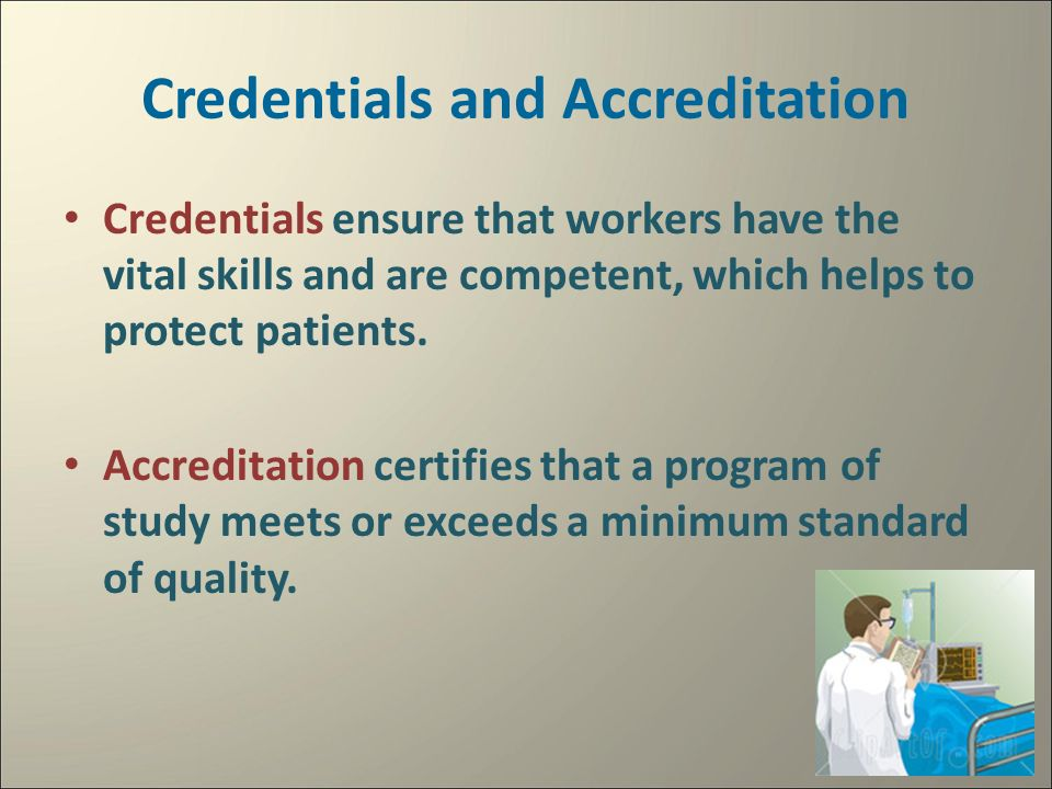 Credentials and Accreditation Credentials ensure that workers have the vital skills and are competent, which helps to protect patients.