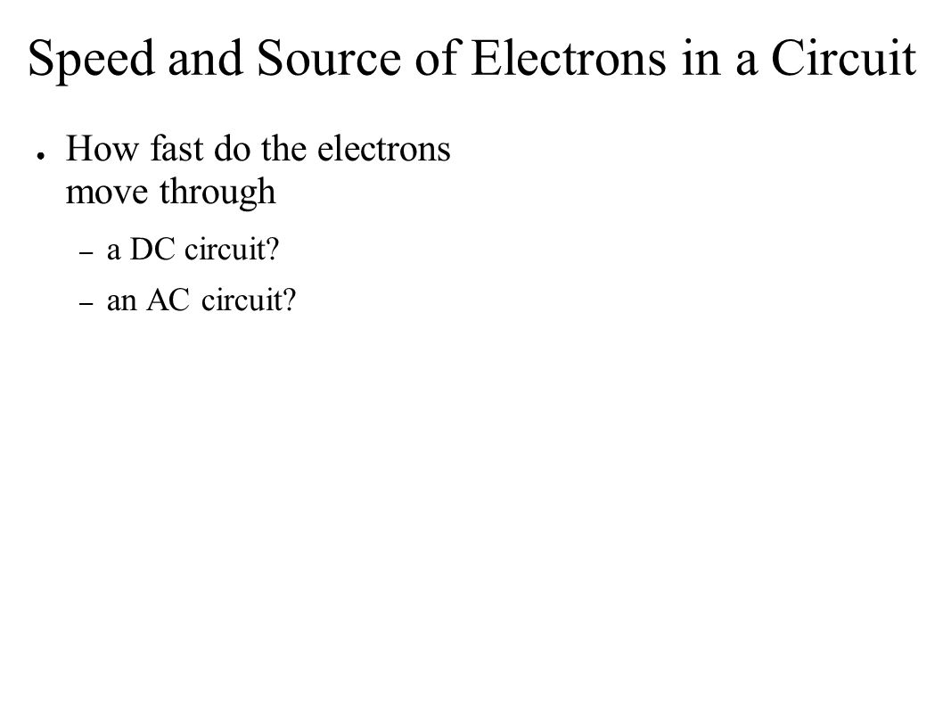 Speed and Source of Electrons in a Circuit ● How fast do the electrons move through – a DC circuit.