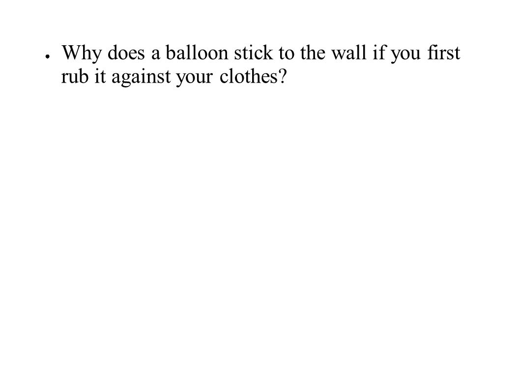 ● Why does a balloon stick to the wall if you first rub it against your clothes