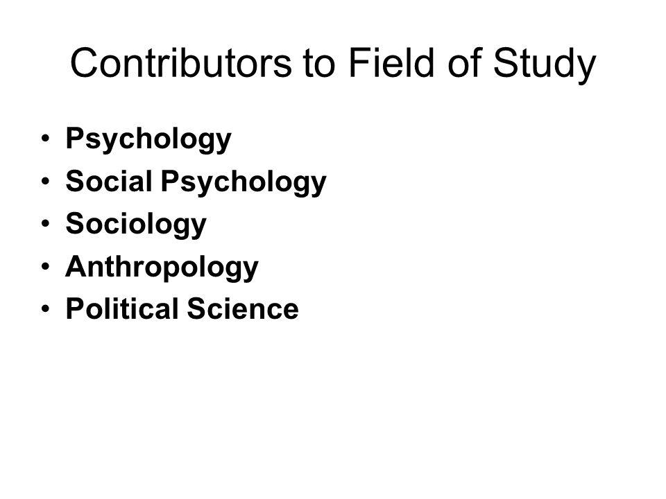 Contributors to Field of Study Psychology Social Psychology Sociology Anthropology Political Science