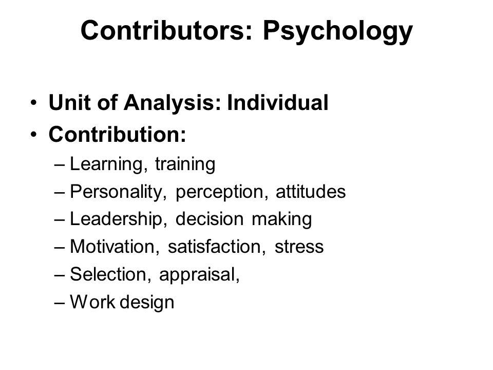 Contributors: Psychology Unit of Analysis: Individual Contribution: –Learning, training –Personality, perception, attitudes –Leadership, decision making –Motivation, satisfaction, stress –Selection, appraisal, –Work design