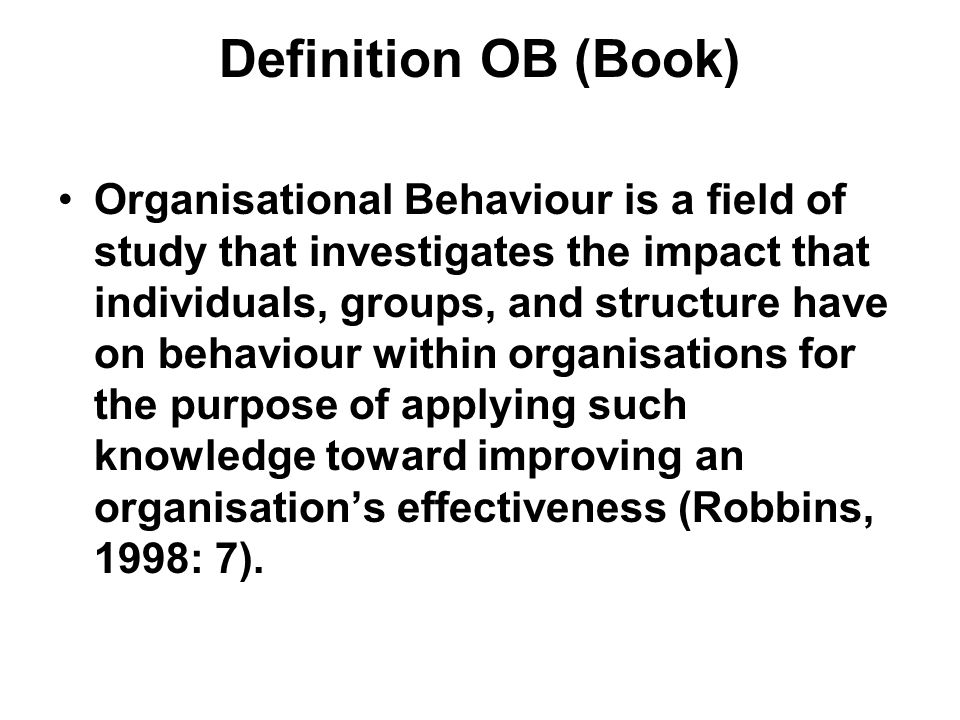 Definition OB (Book) Organisational Behaviour is a field of study that investigates the impact that individuals, groups, and structure have on behaviour within organisations for the purpose of applying such knowledge toward improving an organisation's effectiveness (Robbins, 1998: 7).