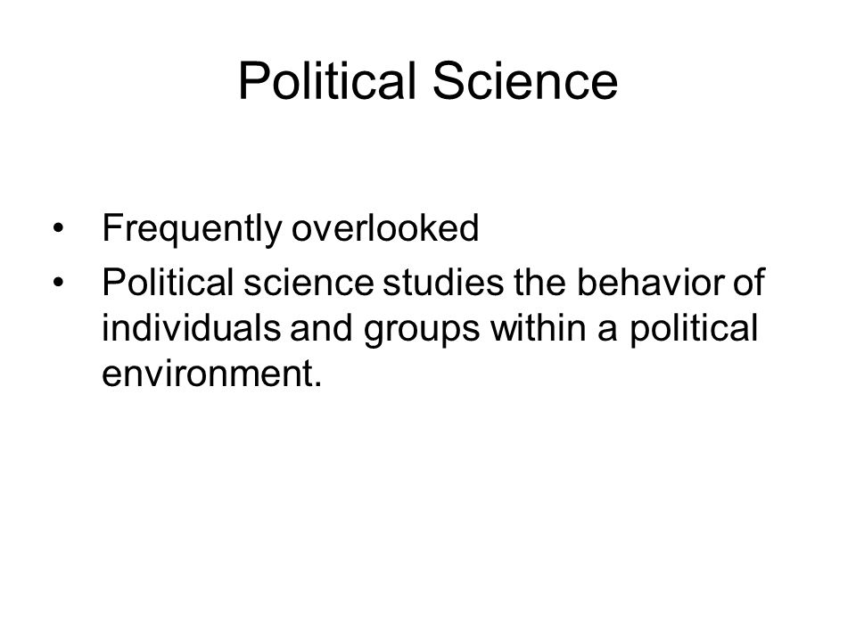 Political Science Frequently overlooked Political science studies the behavior of individuals and groups within a political environment.