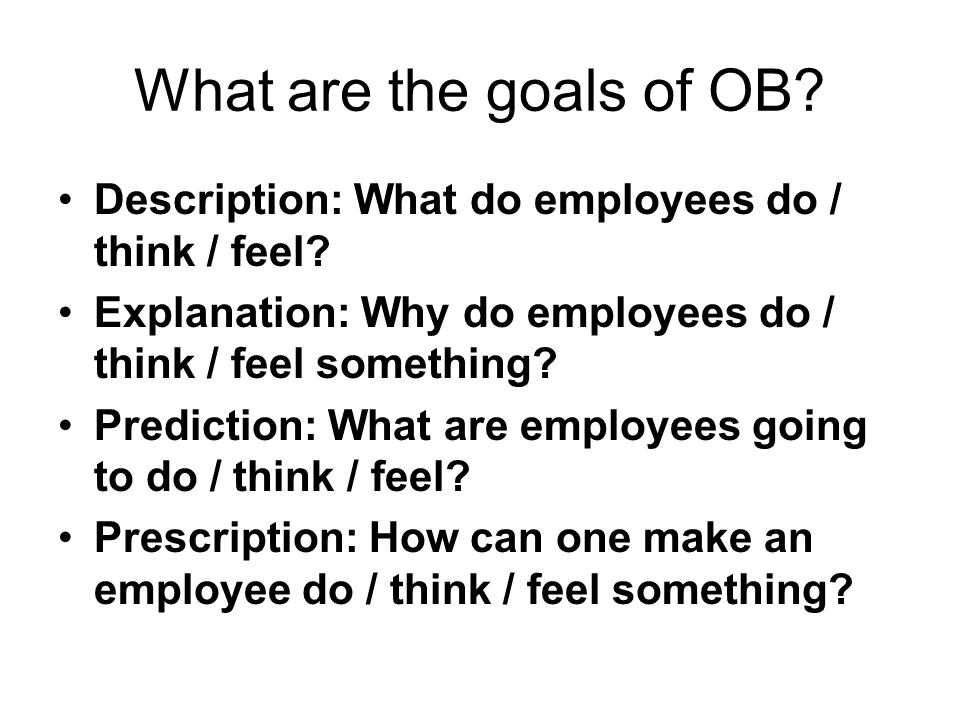 What are the goals of OB. Description: What do employees do / think / feel.