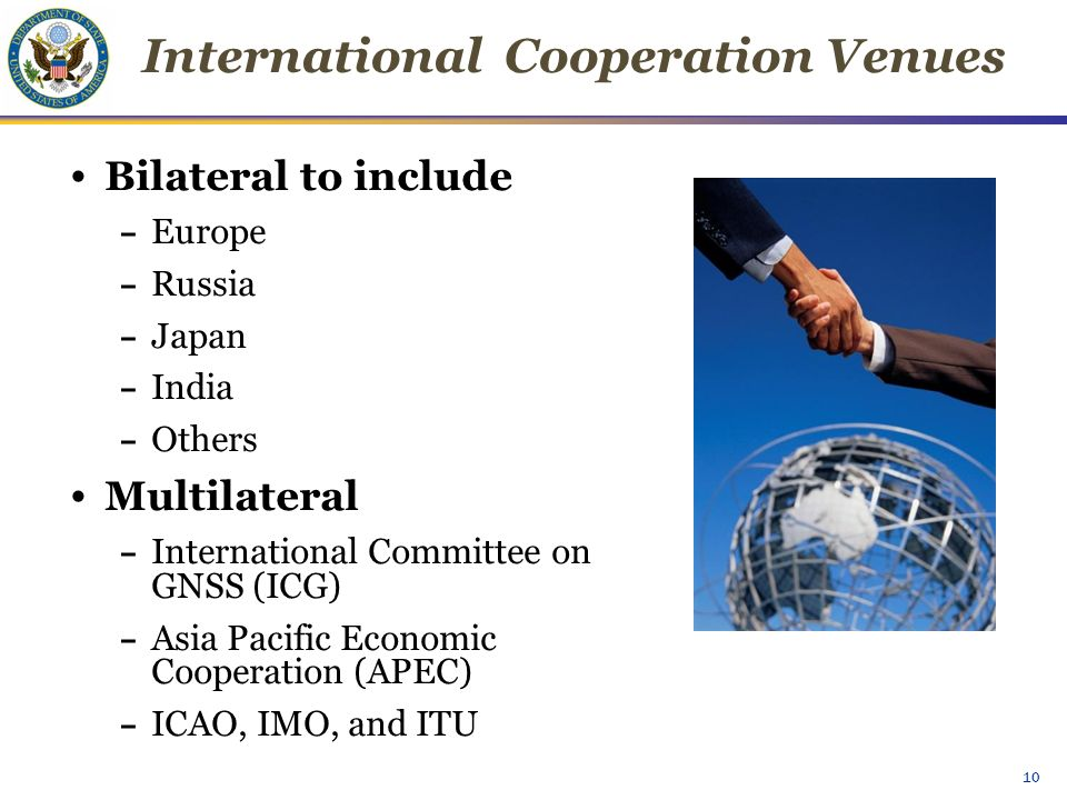 10 Bilateral to include – Europe – Russia – Japan – India – Others Multilateral – International Committee on GNSS (ICG) – Asia Pacific Economic Cooperation (APEC) – ICAO, IMO, and ITU International Cooperation Venues