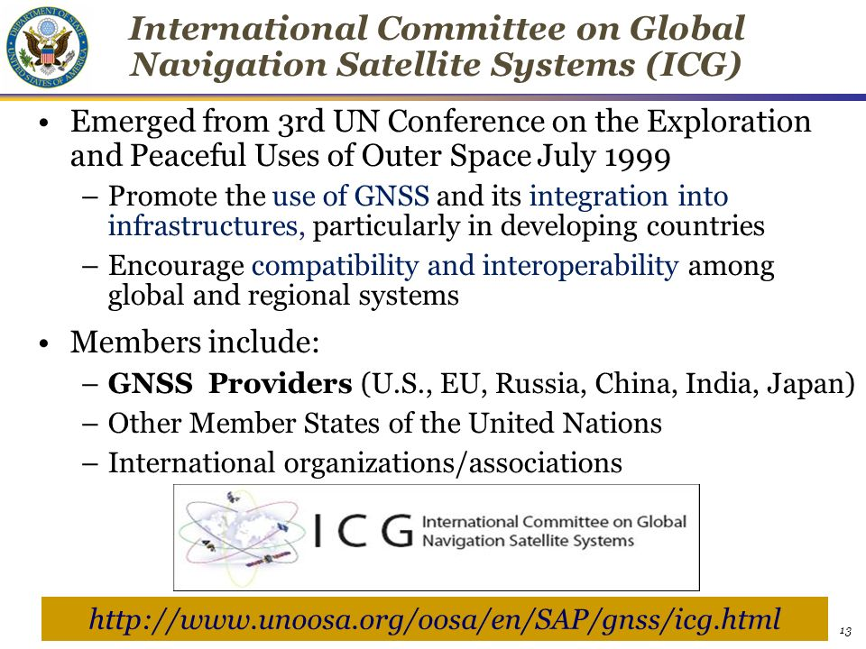 13 International Committee on Global Navigation Satellite Systems (ICG) ‏ Emerged from 3rd UN Conference on the Exploration and Peaceful Uses of Outer Space July 1999 –Promote the use of GNSS and its integration into infrastructures, particularly in developing countries –Encourage compatibility and interoperability among global and regional systems Members include: –GNSS Providers (U.S., EU, Russia, China, India, Japan) –Other Member States of the United Nations –International organizations/associations