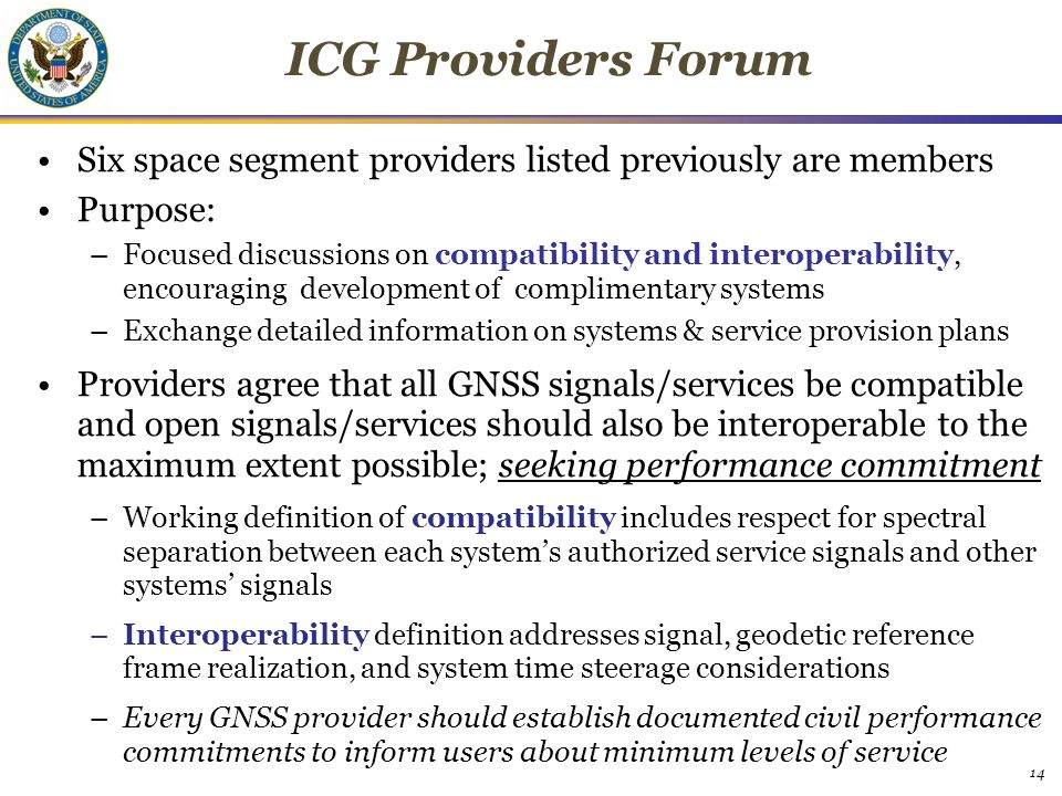 14 ICG Providers Forum Six space segment providers listed previously are members Purpose: –Focused discussions on compatibility and interoperability, encouraging development of complimentary systems –Exchange detailed information on systems & service provision plans Providers agree that all GNSS signals/services be compatible and open signals/services should also be interoperable to the maximum extent possible; seeking performance commitment –Working definition of compatibility includes respect for spectral separation between each system's authorized service signals and other systems' signals –Interoperability definition addresses signal, geodetic reference frame realization, and system time steerage considerations –Every GNSS provider should establish documented civil performance commitments to inform users about minimum levels of service