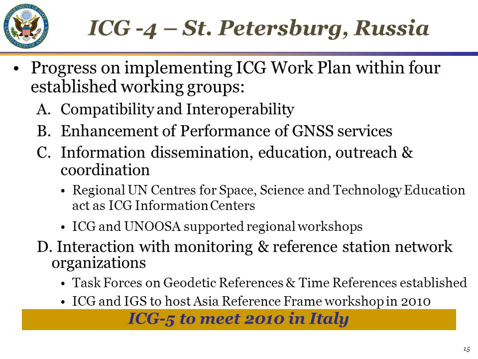 15 Progress on implementing ICG Work Plan within four established working groups: A.Compatibility and Interoperability B.Enhancement of Performance of GNSS services C.Information dissemination, education, outreach & coordination Regional UN Centres for Space, Science and Technology Education act as ICG Information Centers ICG and UNOOSA supported regional workshops D.