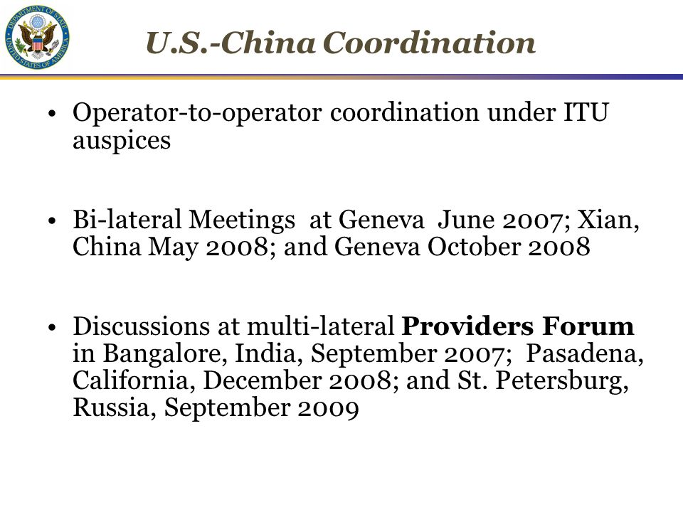 U.S.-China Coordination Operator-to-operator coordination under ITU auspices Bi-lateral Meetings at Geneva June 2007; Xian, China May 2008; and Geneva October 2008 Discussions at multi-lateral Providers Forum in Bangalore, India, September 2007; Pasadena, California, December 2008; and St.