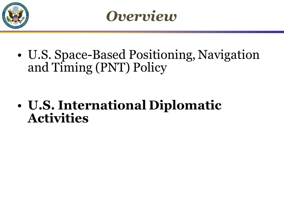 Overview U.S. Space-Based Positioning, Navigation and Timing (PNT) Policy U.S.