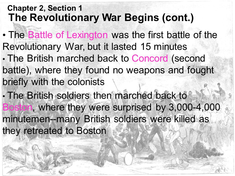 Chapter 2, Section 1 The Revolutionary War Begins (cont.) The Battle of Lexington was the first battle of the Revolutionary War, but it lasted 15 minutes The British marched back to Concord (second battle), where they found no weapons and fought briefly with the colonists The British soldiers then marched back to Boston, where they were surprised by 3,000-4,000 minutemen--many British soldiers were killed as they retreated to Boston
