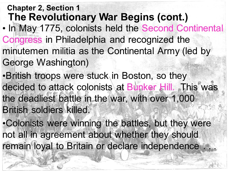 Chapter 2, Section 1 The Revolutionary War Begins (cont.) British troops were stuck in Boston, so they decided to attack colonists at Bunker Hill.