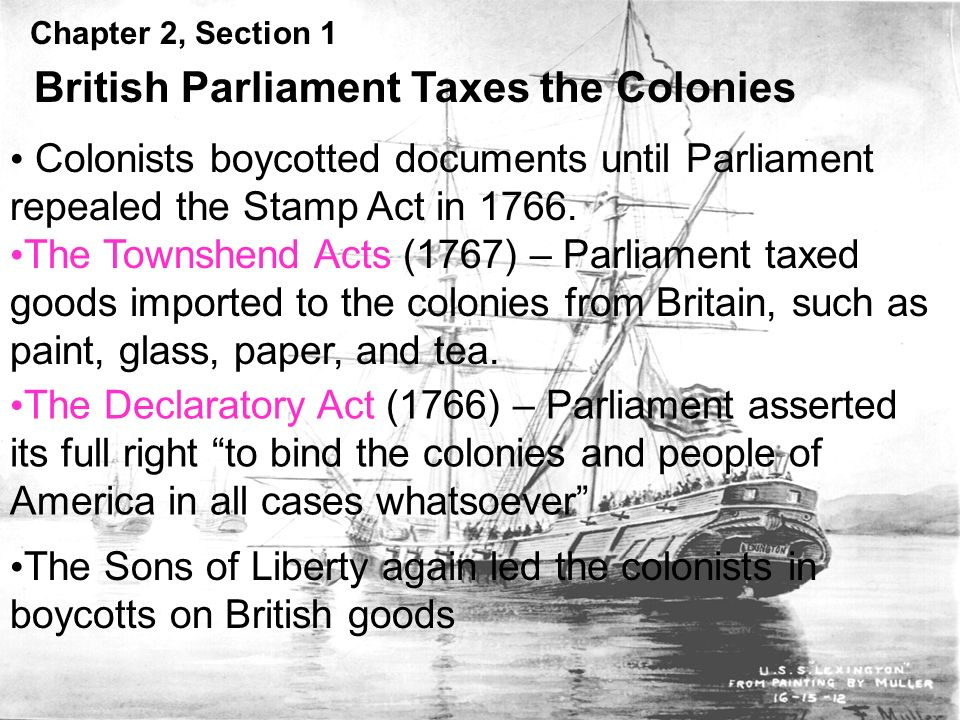 Chapter 2, Section 1 British Parliament Taxes the Colonies Colonists boycotted documents until Parliament repealed the Stamp Act in 1766.