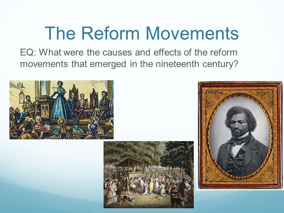 The Reform Movements EQ: What were the causes and effects of the reform movements that emerged in the nineteenth century