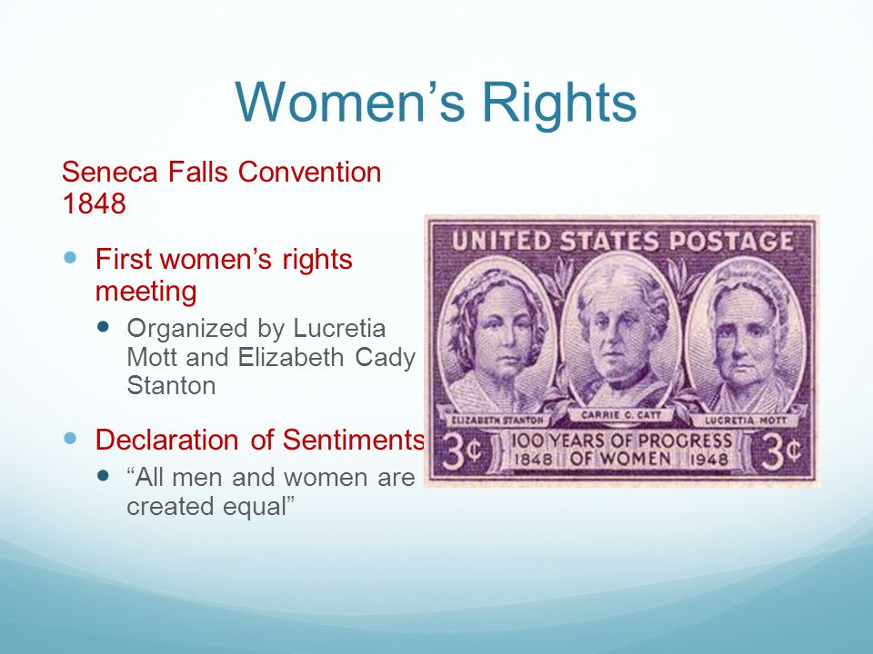Women's Rights Seneca Falls Convention 1848 First women's rights meeting Organized by Lucretia Mott and Elizabeth Cady Stanton Declaration of Sentiments All men and women are created equal
