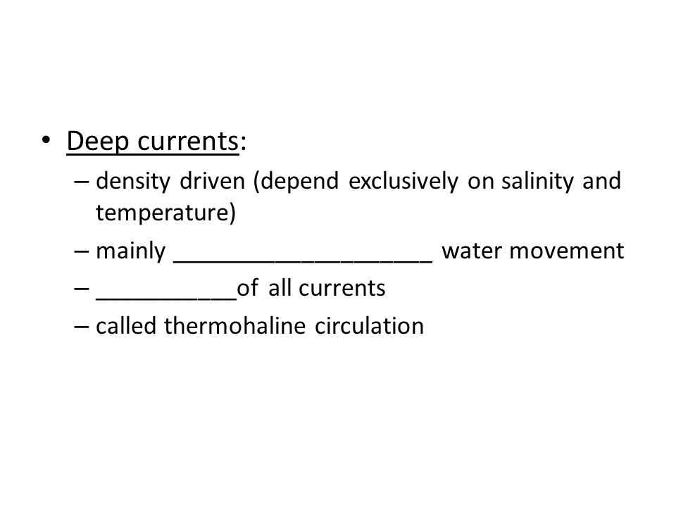 Deep currents: – density driven (depend exclusively on salinity and temperature) – mainly ____________________ water movement – ___________of all currents – called thermohaline circulation