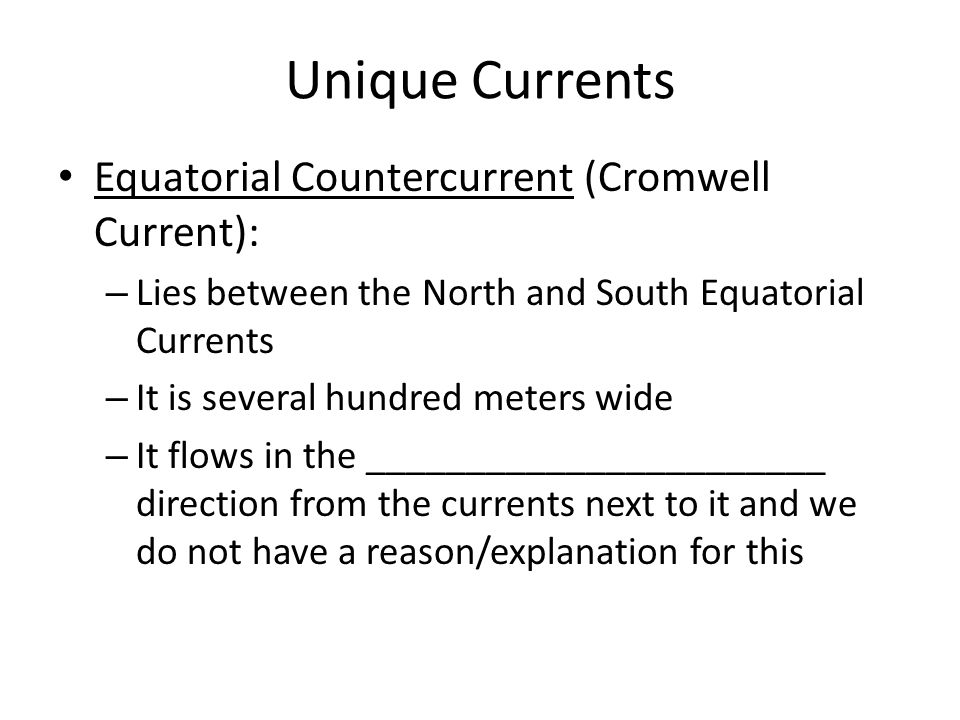 Unique Currents Equatorial Countercurrent (Cromwell Current): – Lies between the North and South Equatorial Currents – It is several hundred meters wide – It flows in the _______________________ direction from the currents next to it and we do not have a reason/explanation for this