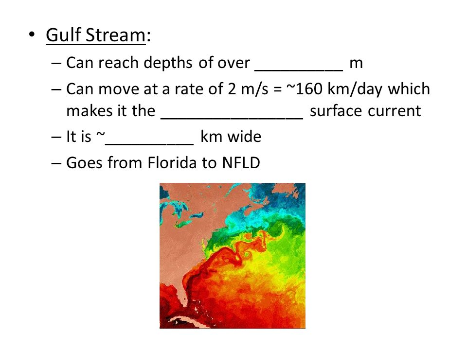 Gulf Stream: – Can reach depths of over __________ m – Can move at a rate of 2 m/s = ~160 km/day which makes it the ________________ surface current – It is ~__________ km wide – Goes from Florida to NFLD