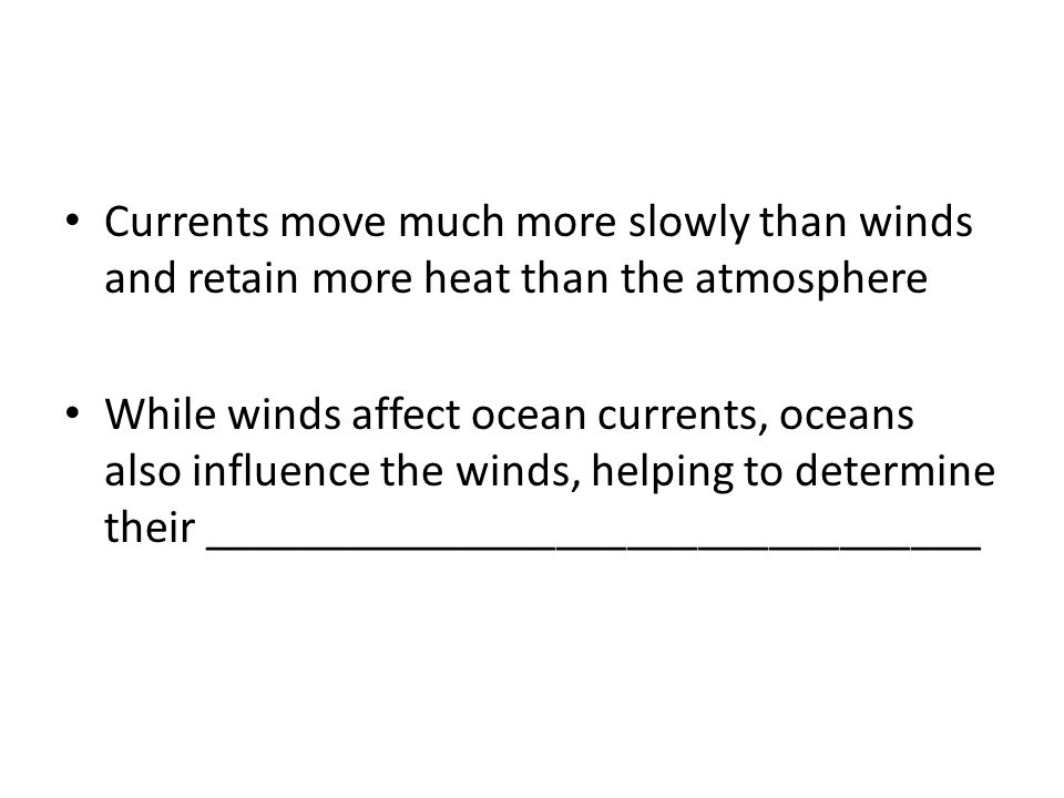 Currents move much more slowly than winds and retain more heat than the atmosphere While winds affect ocean currents, oceans also influence the winds, helping to determine their _________________________________