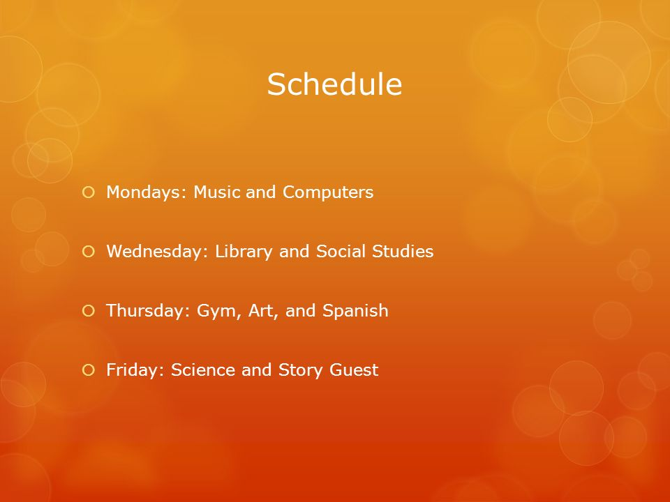 Schedule  Mondays: Music and Computers  Wednesday: Library and Social Studies  Thursday: Gym, Art, and Spanish  Friday: Science and Story Guest