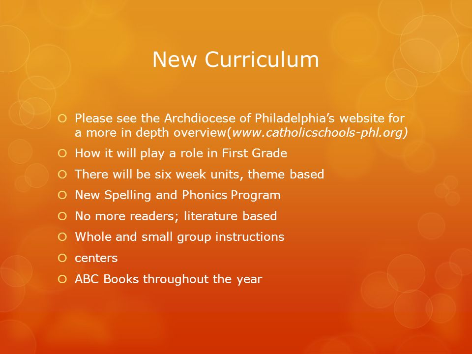 New Curriculum  Please see the Archdiocese of Philadelphia's website for a more in depth overview(   How it will play a role in First Grade  There will be six week units, theme based  New Spelling and Phonics Program  No more readers; literature based  Whole and small group instructions  centers  ABC Books throughout the year