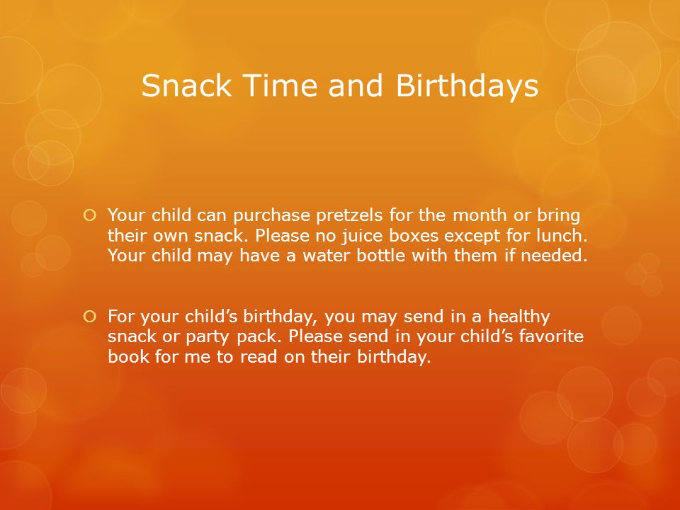 Snack Time and Birthdays  Your child can purchase pretzels for the month or bring their own snack.