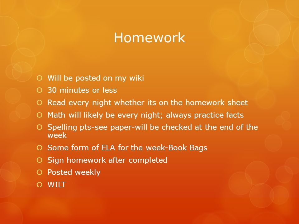 Homework  Will be posted on my wiki  30 minutes or less  Read every night whether its on the homework sheet  Math will likely be every night; always practice facts  Spelling pts-see paper-will be checked at the end of the week  Some form of ELA for the week-Book Bags  Sign homework after completed  Posted weekly  WILT