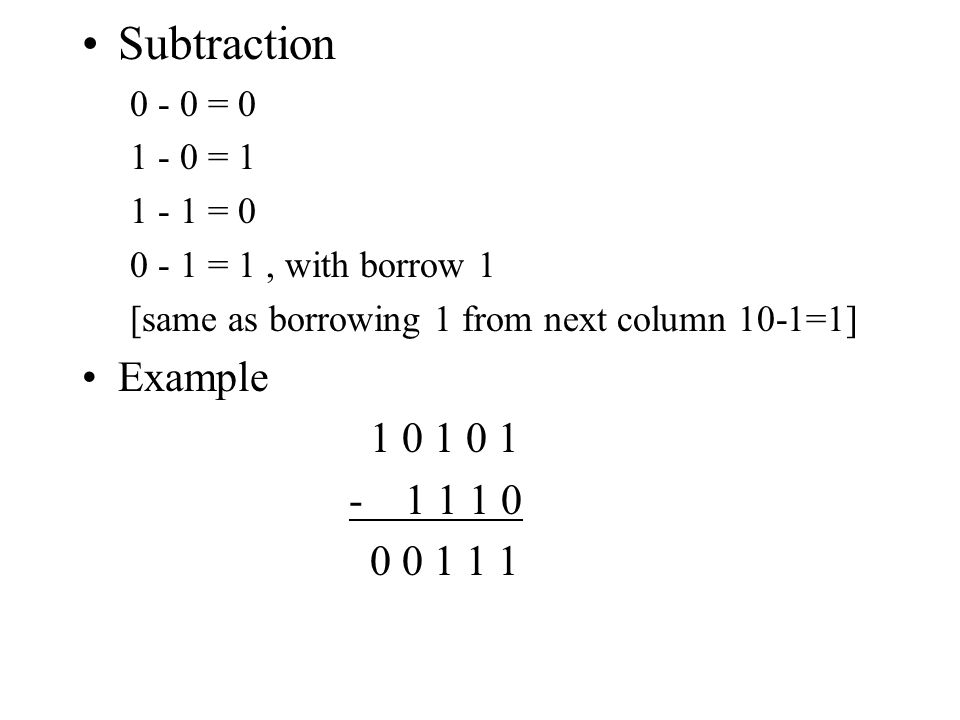 Subtraction 0 - 0 = 0 1 - 0 = 1 1 - 1 = 0 0 - 1 = 1, with borrow 1 [same as borrowing 1 from next column 10-1=1] Example 1 0 1 0 1 - 1 1 1 0 0 0 1 1 1