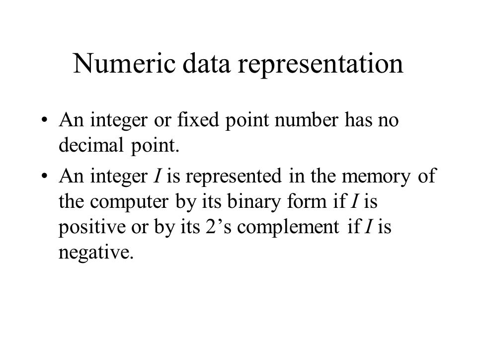 Numeric data representation An integer or fixed point number has no decimal point. An integer I is represented in the memory of the computer by its bi