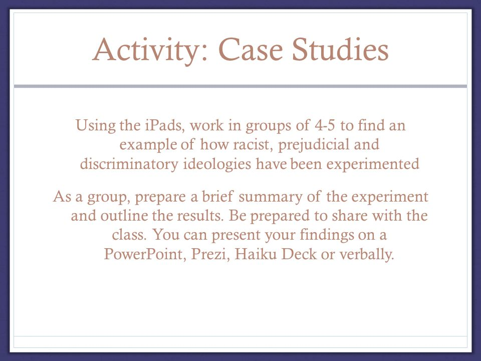 Activity: Case Studies Using the iPads, work in groups of 4-5 to find an example of how racist, prejudicial and discriminatory ideologies have been experimented As a group, prepare a brief summary of the experiment and outline the results.