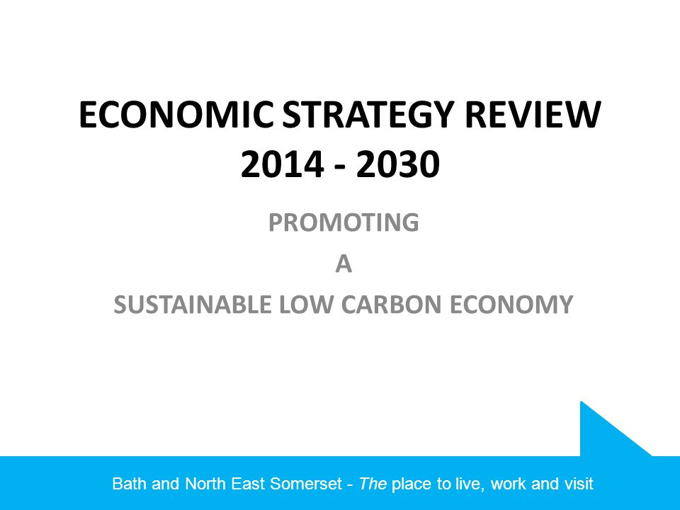 Bath and North East Somerset - The place to live, work and visit ECONOMIC STRATEGY REVIEW PROMOTING A SUSTAINABLE LOW CARBON ECONOMY