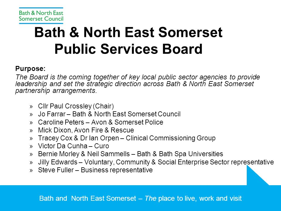 Bath and North East Somerset – The place to live, work and visit Bath & North East Somerset Public Services Board Purpose: The Board is the coming together of key local public sector agencies to provide leadership and set the strategic direction across Bath & North East Somerset partnership arrangements.