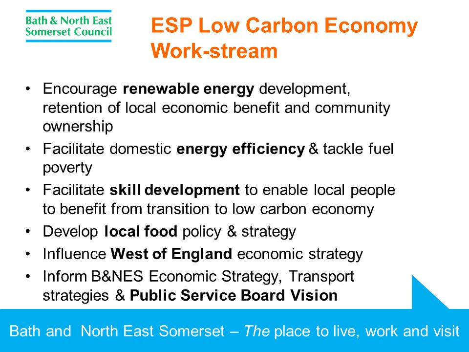 Bath and North East Somerset – The place to live, work and visit ESP Low Carbon Economy Work-stream Encourage renewable energy development, retention of local economic benefit and community ownership Facilitate domestic energy efficiency & tackle fuel poverty Facilitate skill development to enable local people to benefit from transition to low carbon economy Develop local food policy & strategy Influence West of England economic strategy Inform B&NES Economic Strategy, Transport strategies & Public Service Board Vision