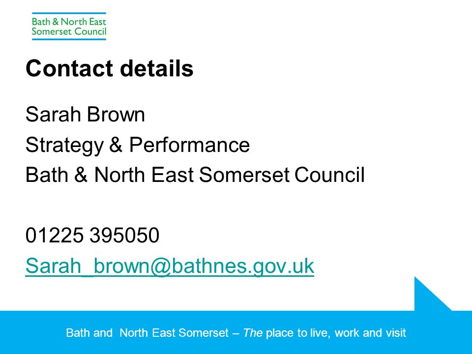 Bath and North East Somerset – The place to live, work and visit Contact details Sarah Brown Strategy & Performance Bath & North East Somerset Council