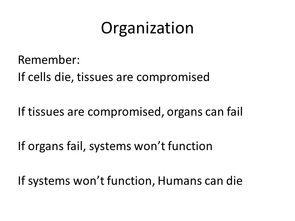 Organization Remember: If cells die, tissues are compromised If tissues are compromised, organs can fail If organs fail, systems won't function If systems won't function, Humans can die