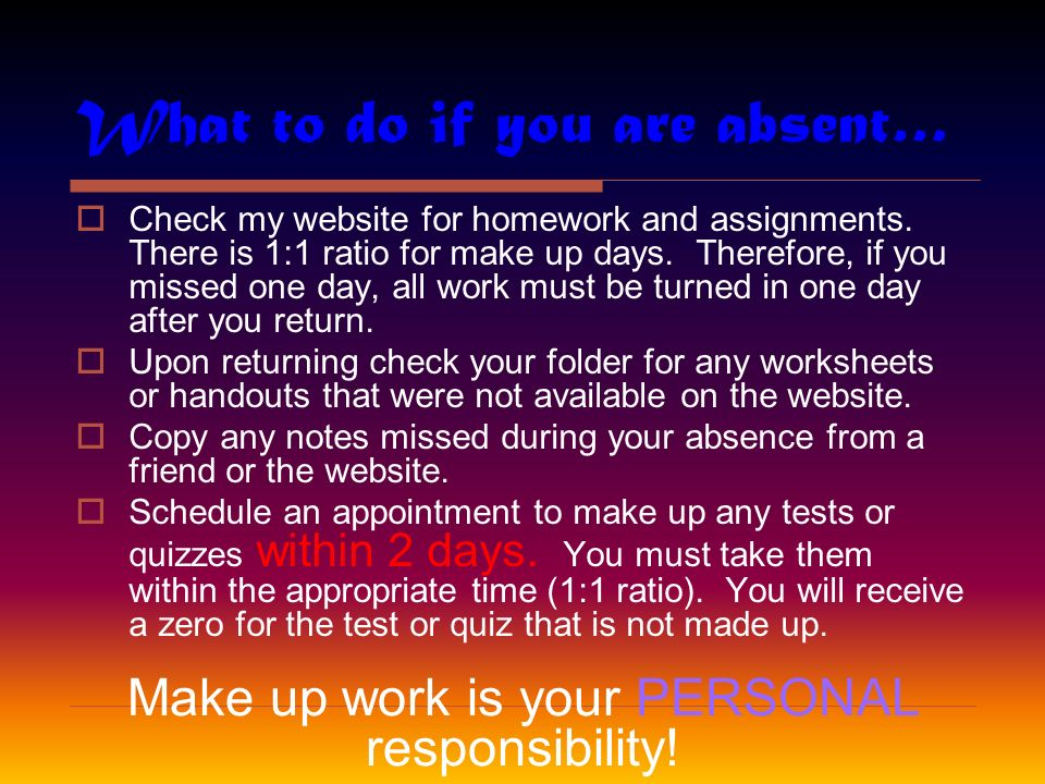 What to do if you are absent…  Check my website for homework and assignments.