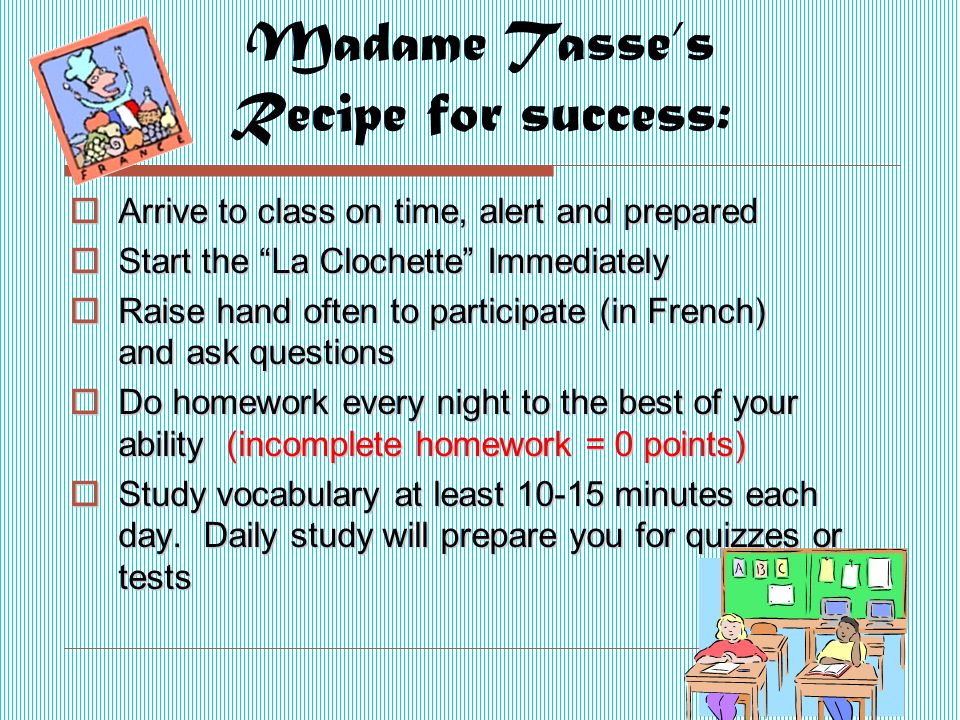 Madame Tasse's Recipe for success:  Arrive to class on time, alert and prepared  Start the La Clochette Immediately  Raise hand often to participate (in French) and ask questions  Do homework every night to the best of your ability (incomplete homework = 0 points)  Study vocabulary at least minutes each day.
